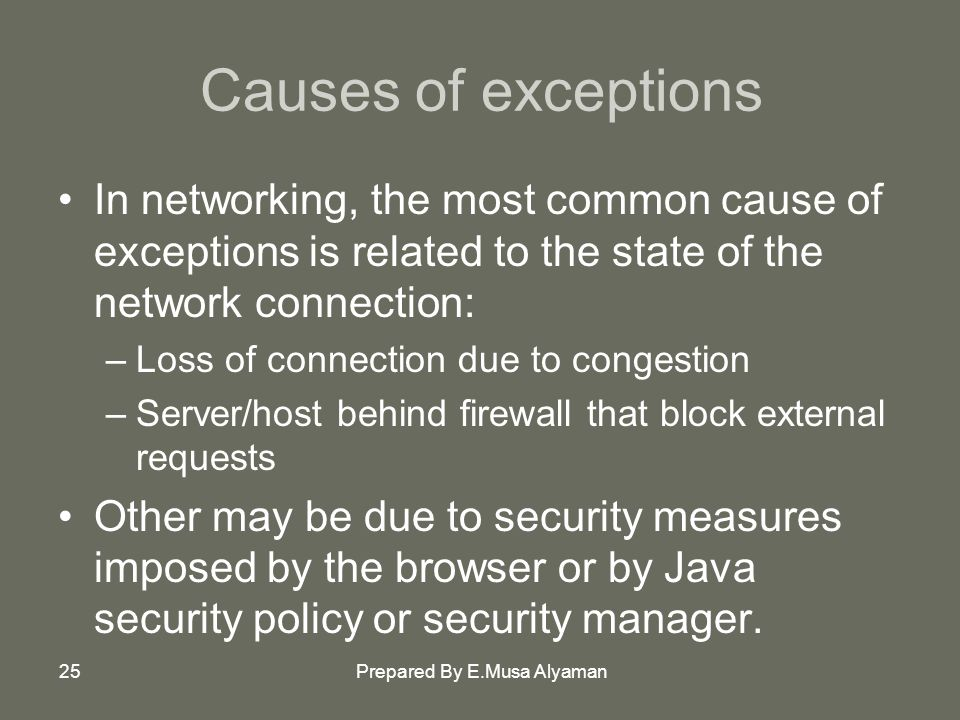 Prepared By E.Musa Alyaman25 Causes of exceptions In networking, the most common cause of exceptions is related to the state of the network connection: –Loss of connection due to congestion –Server/host behind firewall that block external requests Other may be due to security measures imposed by the browser or by Java security policy or security manager.