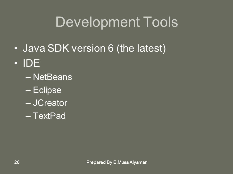 Prepared By E.Musa Alyaman26 Development Tools Java SDK version 6 (the latest) IDE –NetBeans –Eclipse –JCreator –TextPad