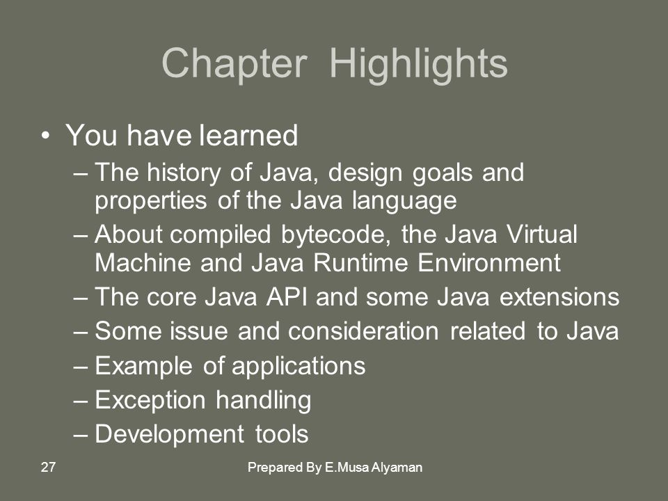 Prepared By E.Musa Alyaman27 Chapter Highlights You have learned –The history of Java, design goals and properties of the Java language –About compiled bytecode, the Java Virtual Machine and Java Runtime Environment –The core Java API and some Java extensions –Some issue and consideration related to Java –Example of applications –Exception handling –Development tools