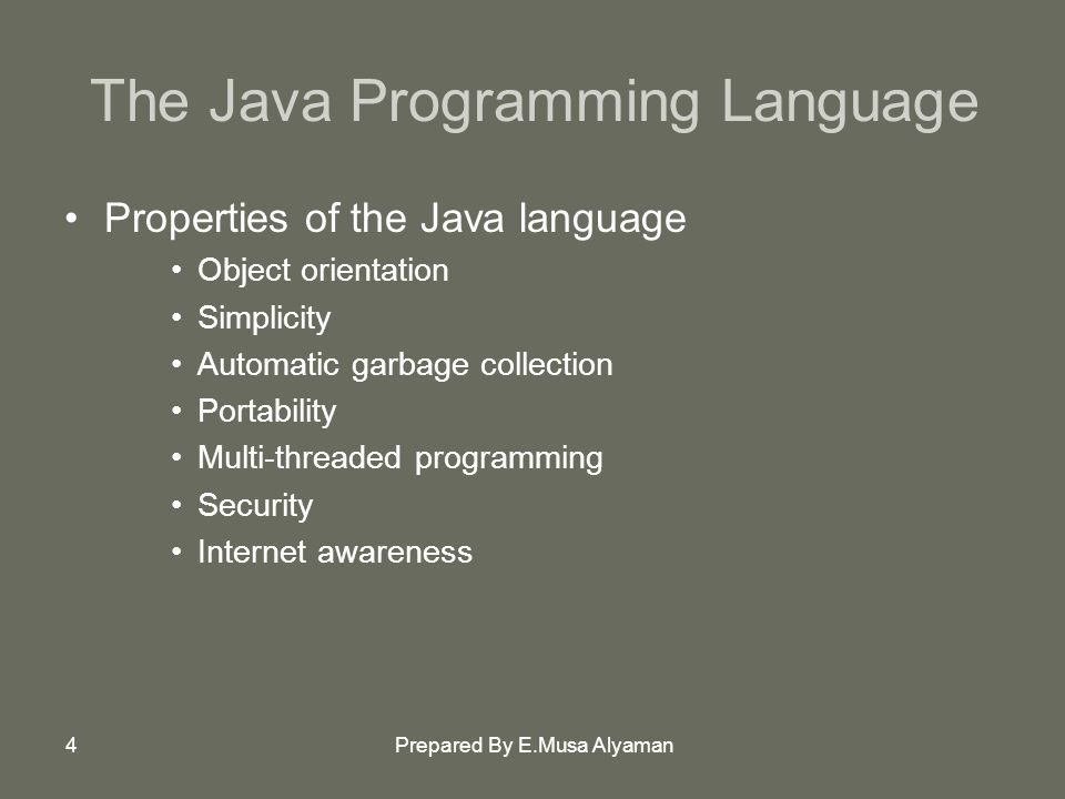 Prepared By E.Musa Alyaman4 The Java Programming Language Properties of the Java language Object orientation Simplicity Automatic garbage collection Portability Multi-threaded programming Security Internet awareness