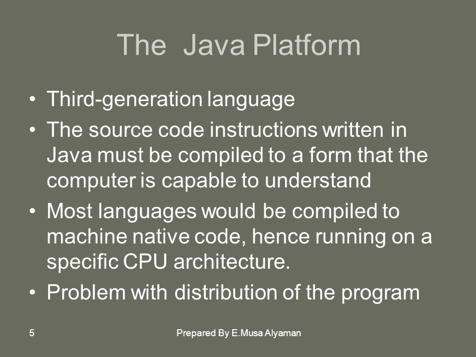Prepared By E.Musa Alyaman5 The Java Platform Third-generation language The source code instructions written in Java must be compiled to a form that the computer is capable to understand Most languages would be compiled to machine native code, hence running on a specific CPU architecture.