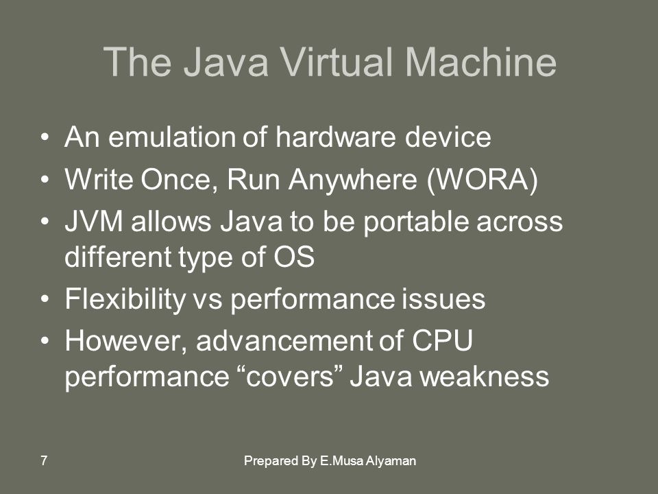 Prepared By E.Musa Alyaman7 The Java Virtual Machine An emulation of hardware device Write Once, Run Anywhere (WORA) JVM allows Java to be portable across different type of OS Flexibility vs performance issues However, advancement of CPU performance covers Java weakness