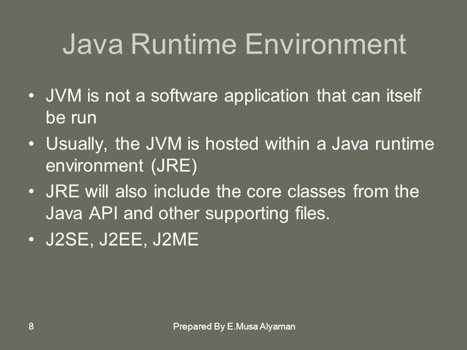 Prepared By E.Musa Alyaman8 Java Runtime Environment JVM is not a software application that can itself be run Usually, the JVM is hosted within a Java runtime environment (JRE) JRE will also include the core classes from the Java API and other supporting files.