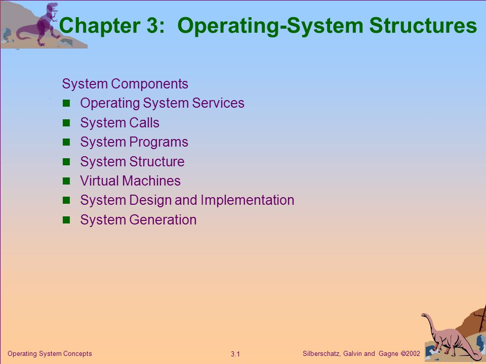 Silberschatz, Galvin and Gagne  Operating System Concepts Chapter 3: Operating-System Structures System Components Operating System Services System Calls System Programs System Structure Virtual Machines System Design and Implementation System Generation