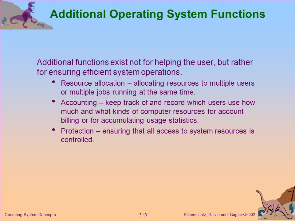 Silberschatz, Galvin and Gagne  Operating System Concepts Additional Operating System Functions Additional functions exist not for helping the user, but rather for ensuring efficient system operations.
