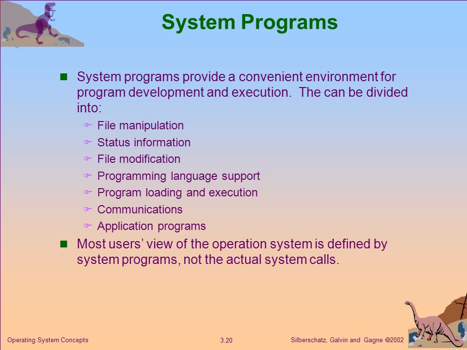 Silberschatz, Galvin and Gagne  Operating System Concepts System Programs System programs provide a convenient environment for program development and execution.