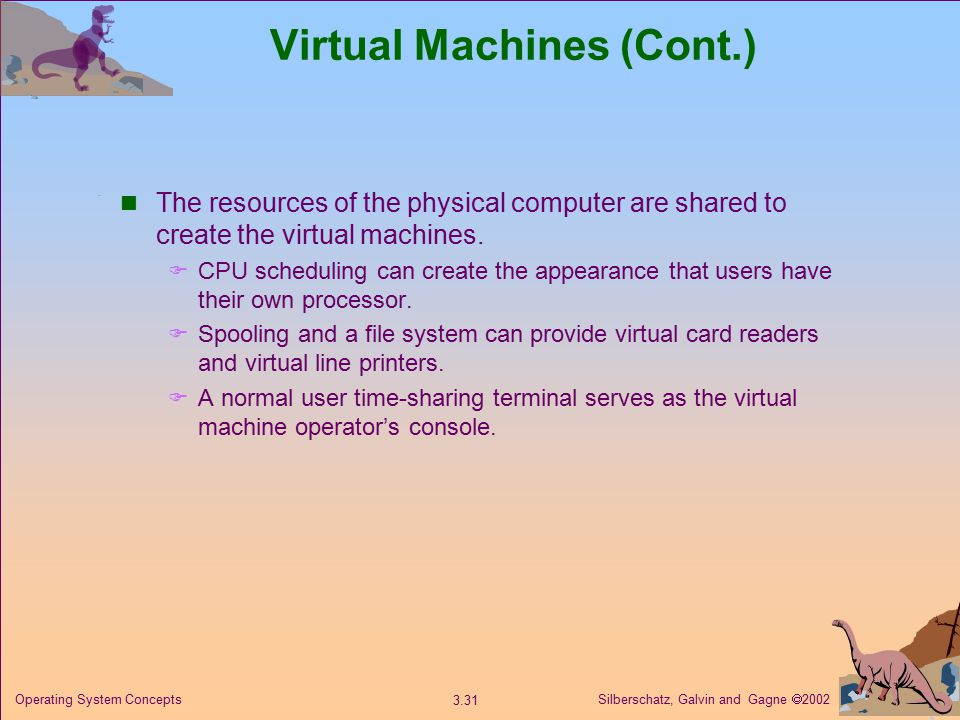 Silberschatz, Galvin and Gagne  Operating System Concepts Virtual Machines (Cont.) The resources of the physical computer are shared to create the virtual machines.