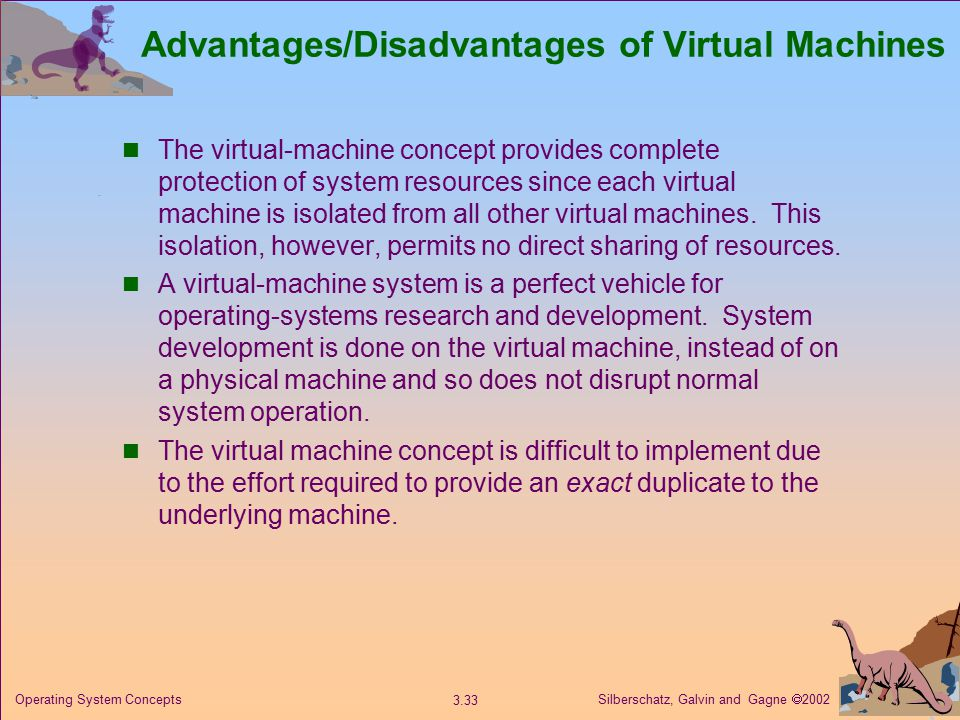 Silberschatz, Galvin and Gagne  Operating System Concepts Advantages/Disadvantages of Virtual Machines The virtual-machine concept provides complete protection of system resources since each virtual machine is isolated from all other virtual machines.