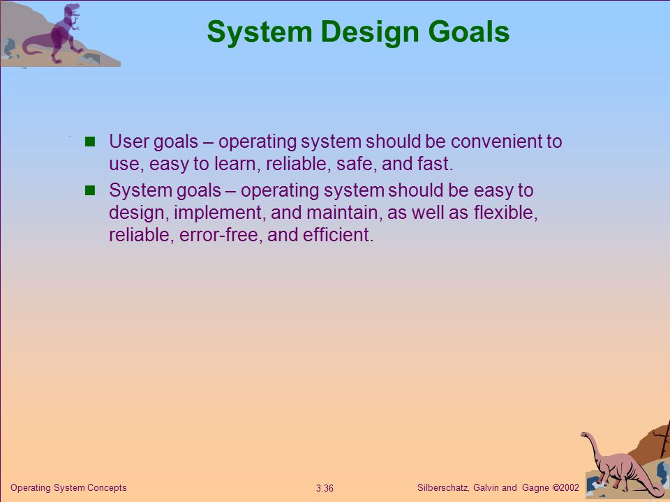 Silberschatz, Galvin and Gagne  Operating System Concepts System Design Goals User goals – operating system should be convenient to use, easy to learn, reliable, safe, and fast.