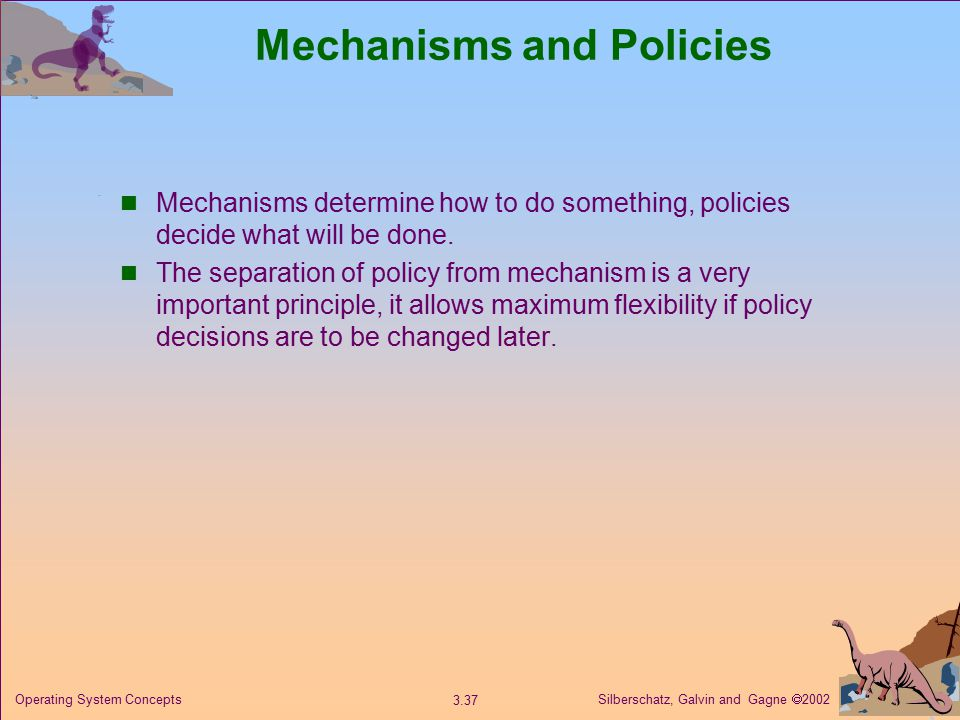 Silberschatz, Galvin and Gagne  Operating System Concepts Mechanisms and Policies Mechanisms determine how to do something, policies decide what will be done.