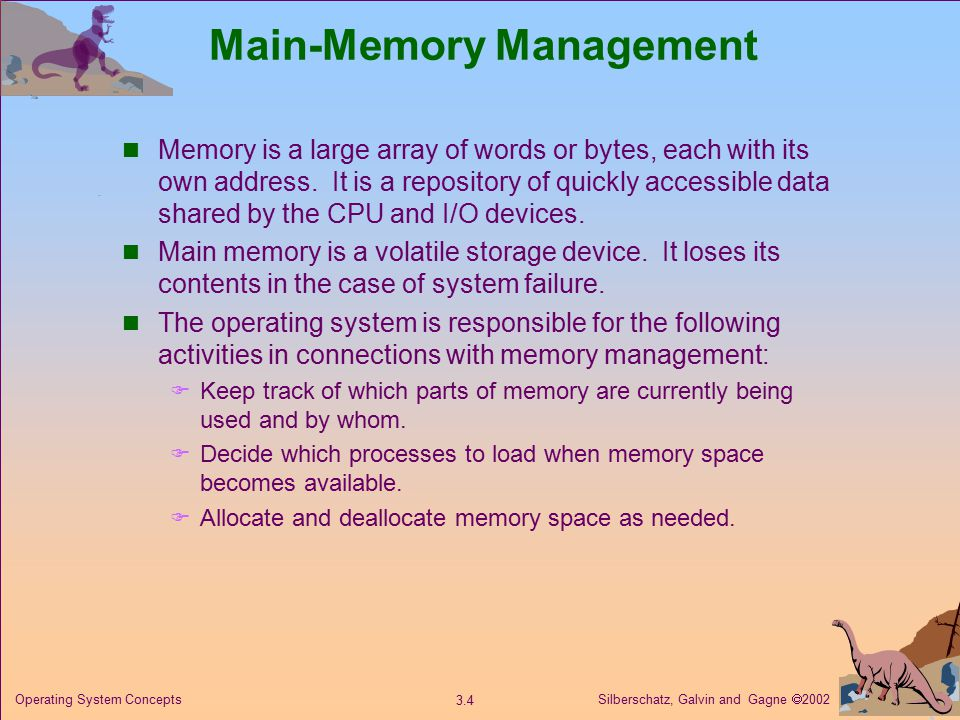 Silberschatz, Galvin and Gagne  Operating System Concepts Main-Memory Management Memory is a large array of words or bytes, each with its own address.