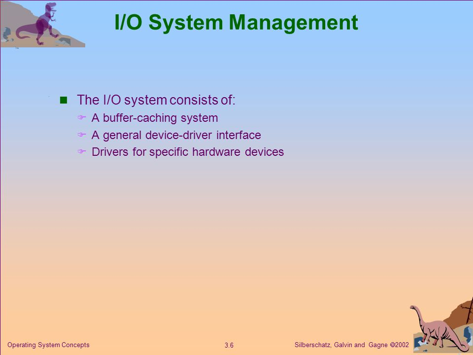 Silberschatz, Galvin and Gagne  Operating System Concepts I/O System Management The I/O system consists of:  A buffer-caching system  A general device-driver interface  Drivers for specific hardware devices