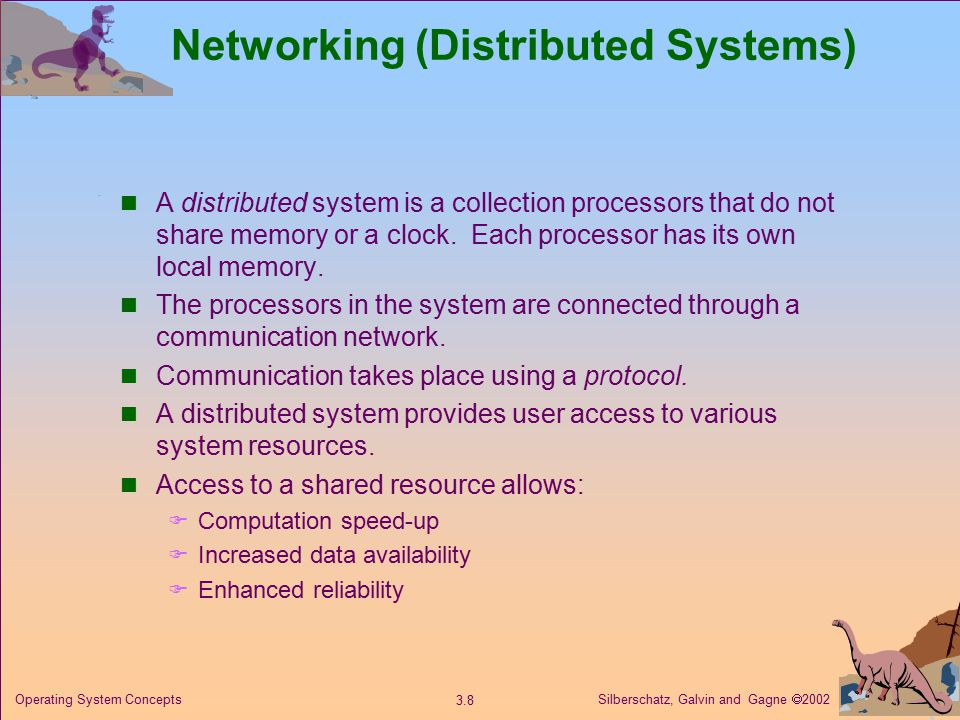 Silberschatz, Galvin and Gagne  Operating System Concepts Networking (Distributed Systems) A distributed system is a collection processors that do not share memory or a clock.
