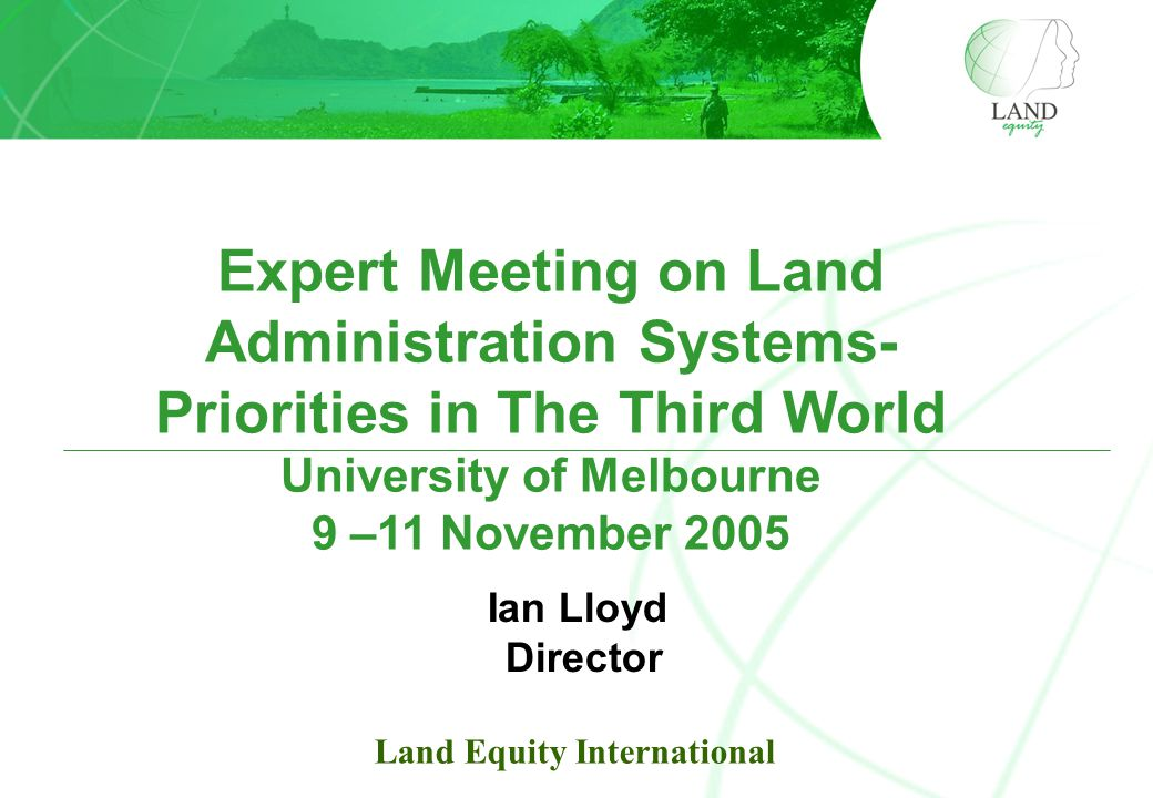 Expert Meeting on Land Administration Systems- Priorities in The Third World University of Melbourne 9 –11 November 2005 Ian Lloyd Director Land Equity International