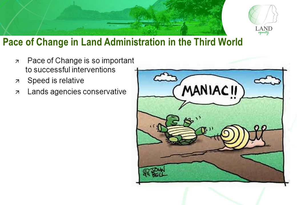 Pace of Change in Land Administration in the Third World ä Pace of Change is so important to successful interventions ä Speed is relative ä Lands agencies conservative