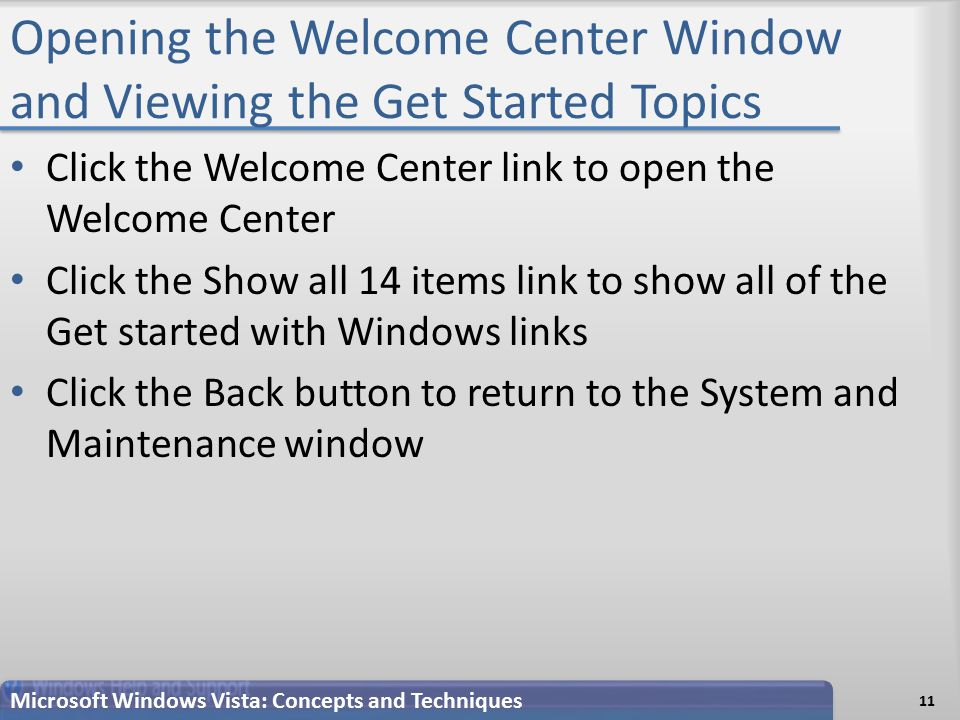 Opening the Welcome Center Window and Viewing the Get Started Topics Click the Welcome Center link to open the Welcome Center Click the Show all 14 items link to show all of the Get started with Windows links Click the Back button to return to the System and Maintenance window 11 Microsoft Windows Vista: Concepts and Techniques