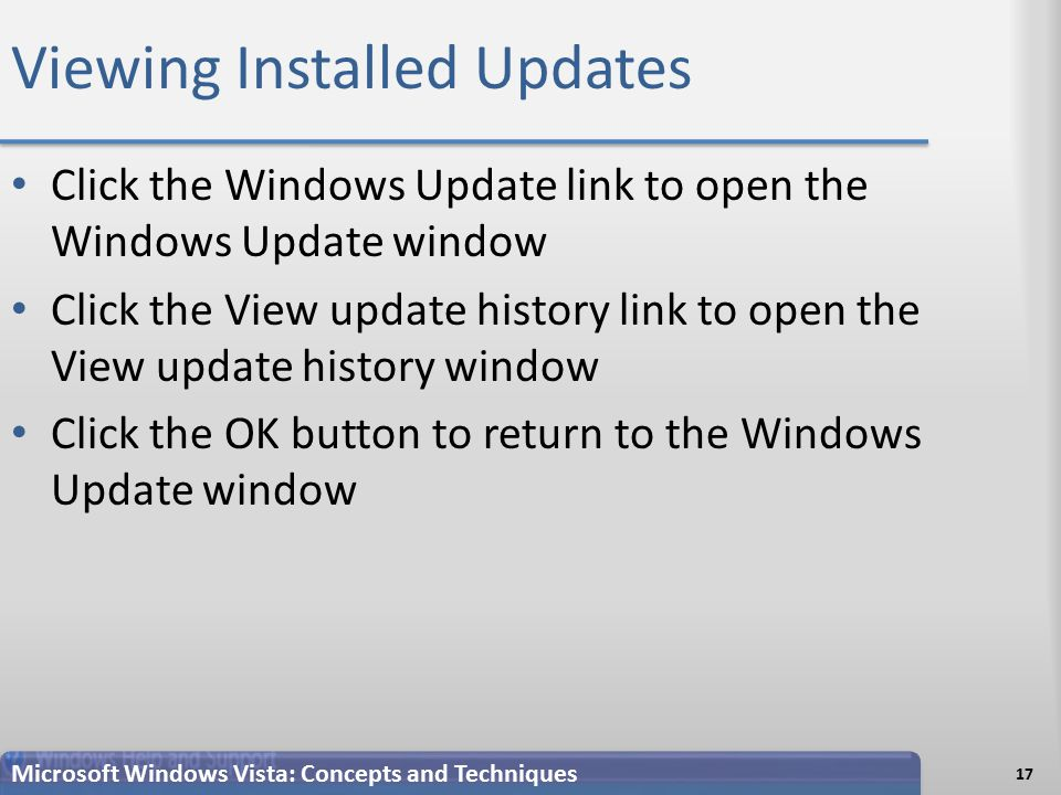 Viewing Installed Updates 17 Microsoft Windows Vista: Concepts and Techniques Click the Windows Update link to open the Windows Update window Click the View update history link to open the View update history window Click the OK button to return to the Windows Update window