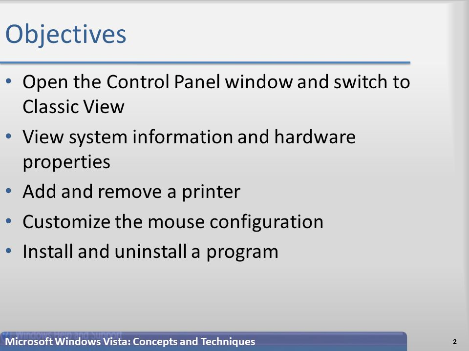 Objectives Open the Control Panel window and switch to Classic View View system information and hardware properties Add and remove a printer Customize the mouse configuration Install and uninstall a program 2 Microsoft Windows Vista: Concepts and Techniques