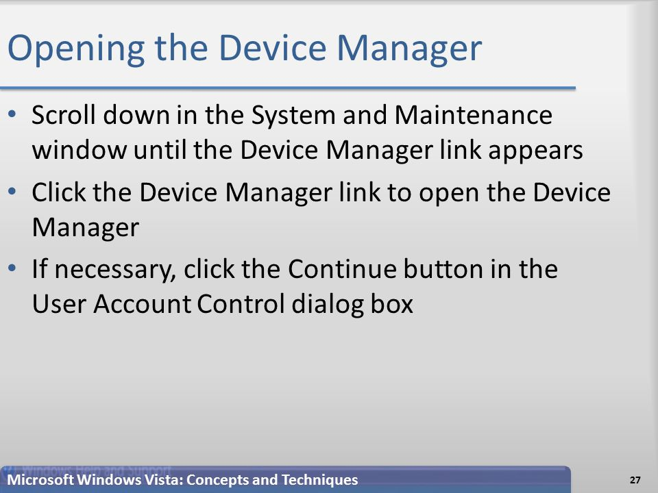 Opening the Device Manager Scroll down in the System and Maintenance window until the Device Manager link appears Click the Device Manager link to open the Device Manager If necessary, click the Continue button in the User Account Control dialog box 27 Microsoft Windows Vista: Concepts and Techniques