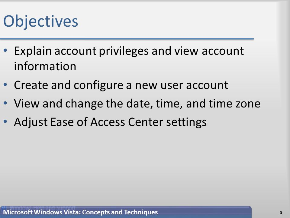 Objectives Explain account privileges and view account information Create and configure a new user account View and change the date, time, and time zone Adjust Ease of Access Center settings 3 Microsoft Windows Vista: Concepts and Techniques