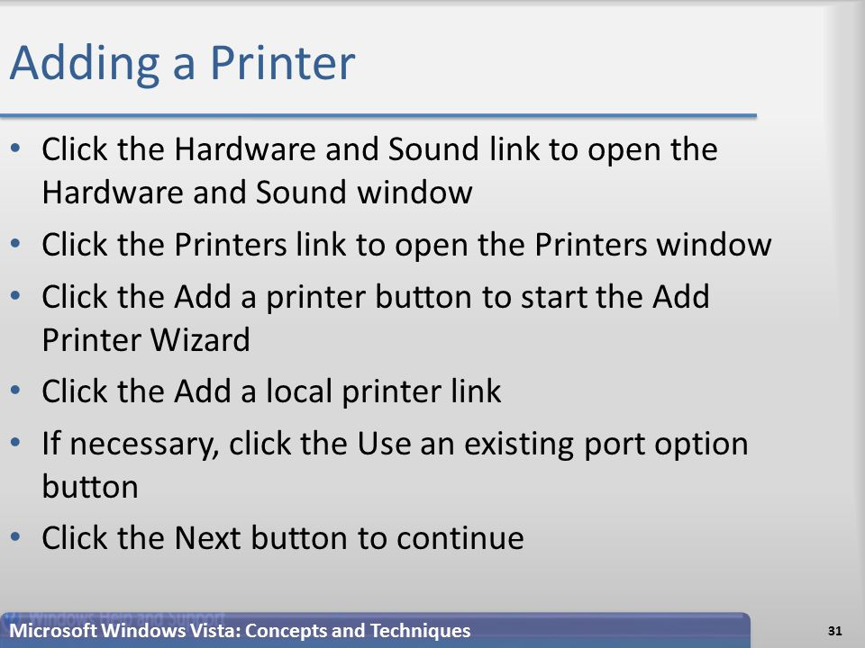 Adding a Printer 31 Microsoft Windows Vista: Concepts and Techniques Click the Hardware and Sound link to open the Hardware and Sound window Click the Printers link to open the Printers window Click the Add a printer button to start the Add Printer Wizard Click the Add a local printer link If necessary, click the Use an existing port option button Click the Next button to continue