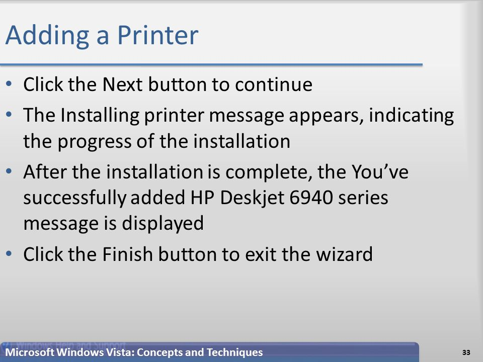 Adding a Printer Click the Next button to continue The Installing printer message appears, indicating the progress of the installation After the installation is complete, the You've successfully added HP Deskjet 6940 series message is displayed Click the Finish button to exit the wizard Microsoft Windows Vista: Concepts and Techniques 33