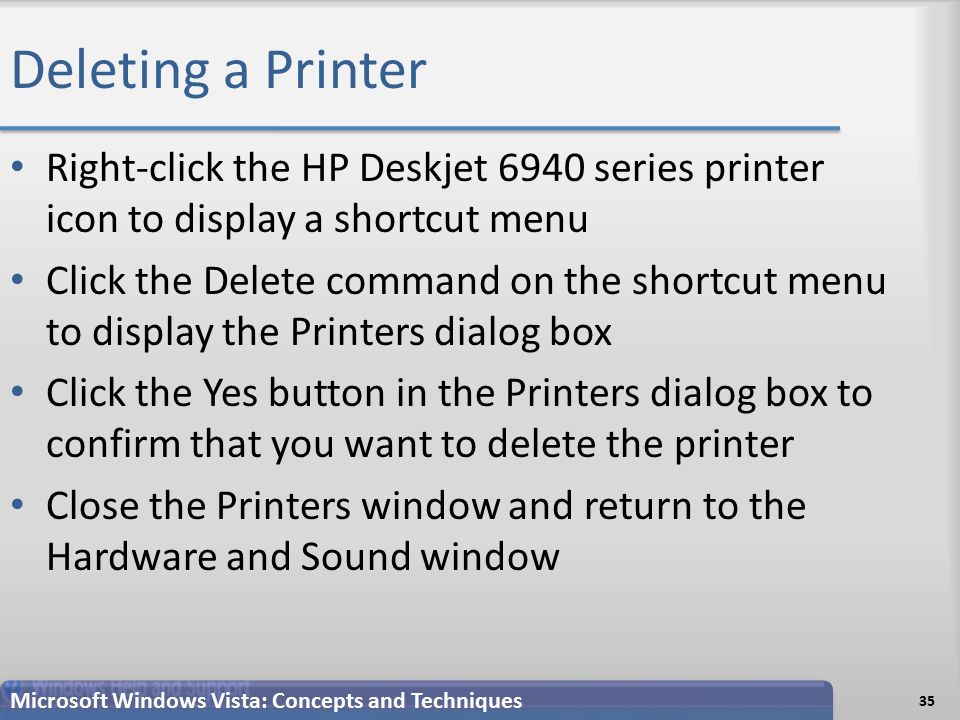 Deleting a Printer 35 Microsoft Windows Vista: Concepts and Techniques Right-click the HP Deskjet 6940 series printer icon to display a shortcut menu Click the Delete command on the shortcut menu to display the Printers dialog box Click the Yes button in the Printers dialog box to confirm that you want to delete the printer Close the Printers window and return to the Hardware and Sound window