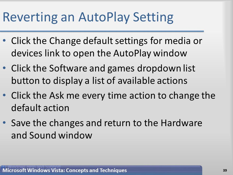 Reverting an AutoPlay Setting 39 Microsoft Windows Vista: Concepts and Techniques Click the Change default settings for media or devices link to open the AutoPlay window Click the Software and games dropdown list button to display a list of available actions Click the Ask me every time action to change the default action Save the changes and return to the Hardware and Sound window