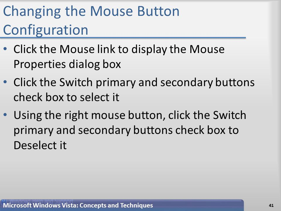 Changing the Mouse Button Configuration 41 Microsoft Windows Vista: Concepts and Techniques Click the Mouse link to display the Mouse Properties dialog box Click the Switch primary and secondary buttons check box to select it Using the right mouse button, click the Switch primary and secondary buttons check box to Deselect it