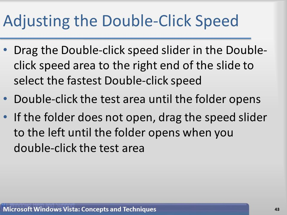 Adjusting the Double-Click Speed 43 Microsoft Windows Vista: Concepts and Techniques Drag the Double-click speed slider in the Double- click speed area to the right end of the slide to select the fastest Double-click speed Double-click the test area until the folder opens If the folder does not open, drag the speed slider to the left until the folder opens when you double-click the test area