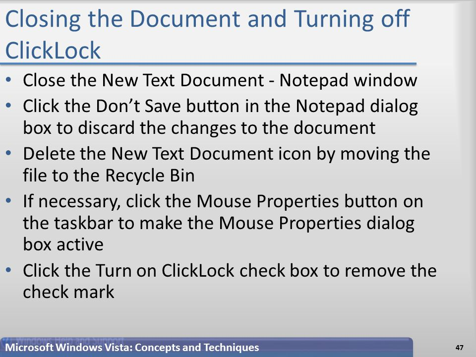 Closing the Document and Turning off ClickLock Close the New Text Document - Notepad window Click the Don't Save button in the Notepad dialog box to discard the changes to the document Delete the New Text Document icon by moving the file to the Recycle Bin If necessary, click the Mouse Properties button on the taskbar to make the Mouse Properties dialog box active Click the Turn on ClickLock check box to remove the check mark 47 Microsoft Windows Vista: Concepts and Techniques