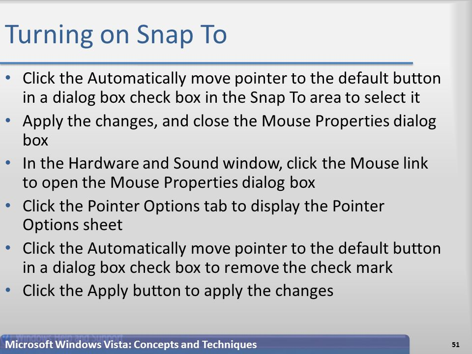 Turning on Snap To Click the Automatically move pointer to the default button in a dialog box check box in the Snap To area to select it Apply the changes, and close the Mouse Properties dialog box In the Hardware and Sound window, click the Mouse link to open the Mouse Properties dialog box Click the Pointer Options tab to display the Pointer Options sheet Click the Automatically move pointer to the default button in a dialog box check box to remove the check mark Click the Apply button to apply the changes 51 Microsoft Windows Vista: Concepts and Techniques