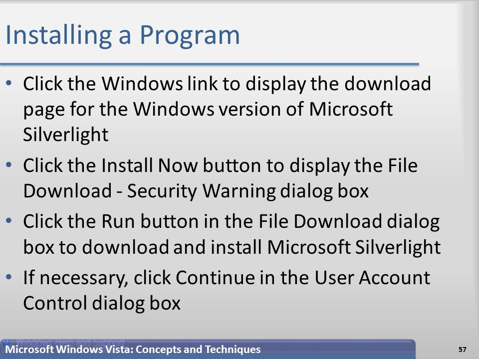 Installing a Program 57 Microsoft Windows Vista: Concepts and Techniques Click the Windows link to display the download page for the Windows version of Microsoft Silverlight Click the Install Now button to display the File Download - Security Warning dialog box Click the Run button in the File Download dialog box to download and install Microsoft Silverlight If necessary, click Continue in the User Account Control dialog box