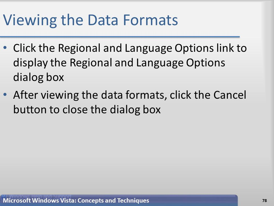 Viewing the Data Formats 78 Microsoft Windows Vista: Concepts and Techniques Click the Regional and Language Options link to display the Regional and Language Options dialog box After viewing the data formats, click the Cancel button to close the dialog box