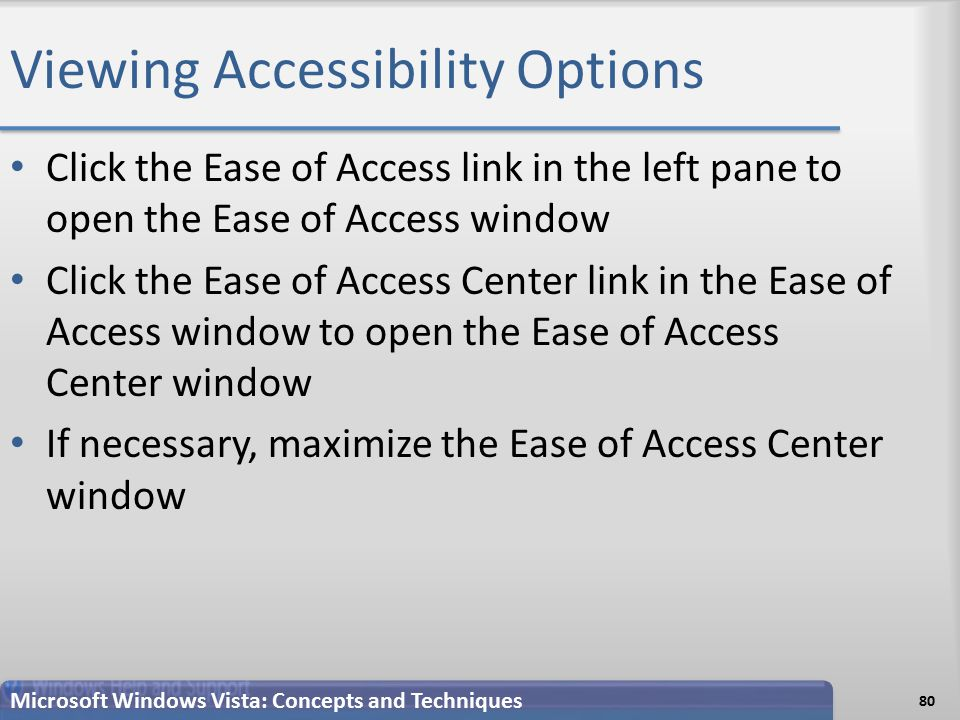 Viewing Accessibility Options 80 Microsoft Windows Vista: Concepts and Techniques Click the Ease of Access link in the left pane to open the Ease of Access window Click the Ease of Access Center link in the Ease of Access window to open the Ease of Access Center window If necessary, maximize the Ease of Access Center window