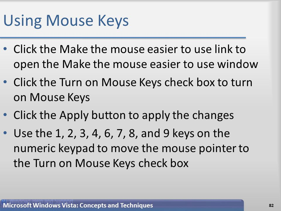 Using Mouse Keys 82 Microsoft Windows Vista: Concepts and Techniques Click the Make the mouse easier to use link to open the Make the mouse easier to use window Click the Turn on Mouse Keys check box to turn on Mouse Keys Click the Apply button to apply the changes Use the 1, 2, 3, 4, 6, 7, 8, and 9 keys on the numeric keypad to move the mouse pointer to the Turn on Mouse Keys check box