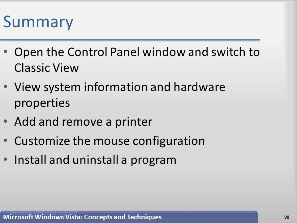 Summary Open the Control Panel window and switch to Classic View View system information and hardware properties Add and remove a printer Customize the mouse configuration Install and uninstall a program 90 Microsoft Windows Vista: Concepts and Techniques