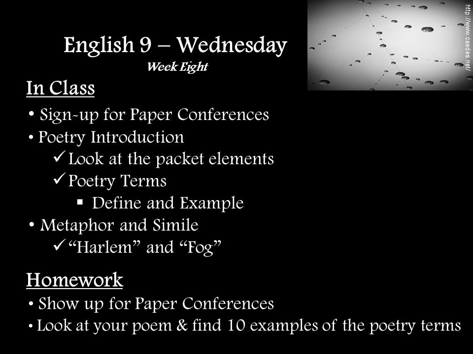 In Class Sign-up for Paper Conferences Poetry Introduction Look at the packet elements Poetry Terms  Define and Example Metaphor and Simile Harlem and Fog English 9 – Wednesday Week Eight Homework Show up for Paper Conferences Look at your poem & find 10 examples of the poetry terms