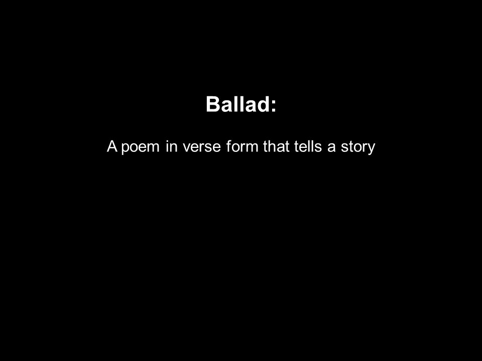 Ballad: A poem in verse form that tells a story