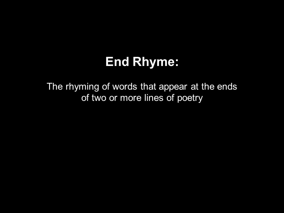 End Rhyme: The rhyming of words that appear at the ends of two or more lines of poetry