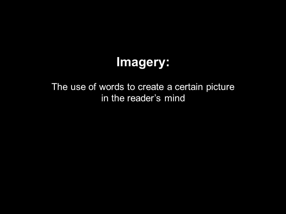 Imagery: The use of words to create a certain picture in the reader's mind