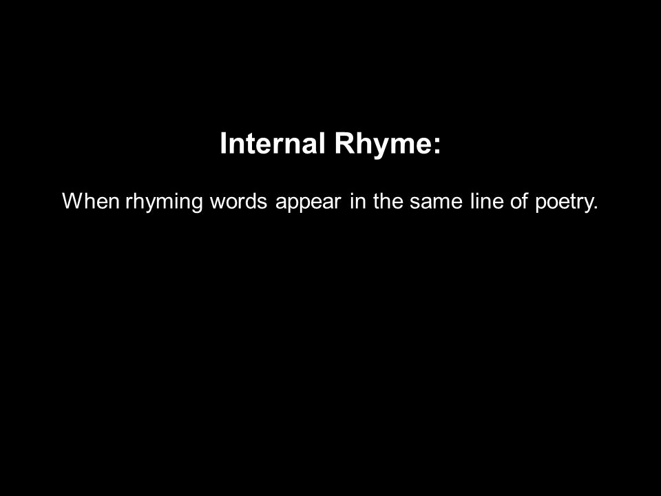 Internal Rhyme: When rhyming words appear in the same line of poetry.