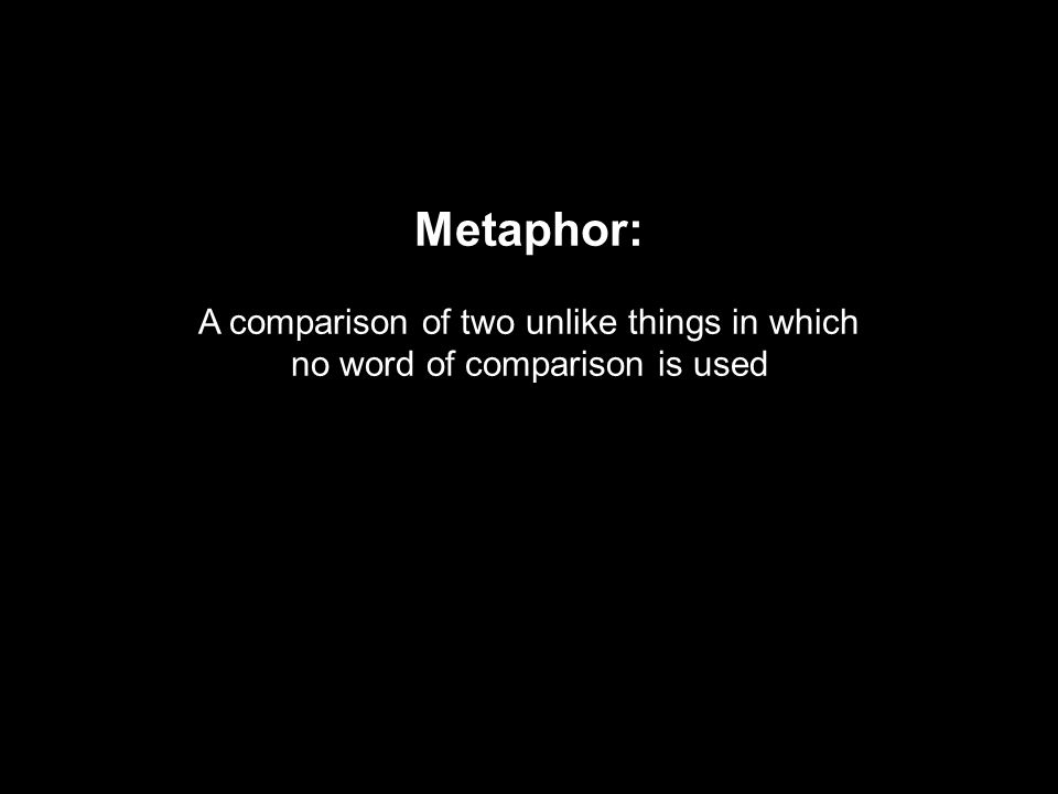 Metaphor: A comparison of two unlike things in which no word of comparison is used