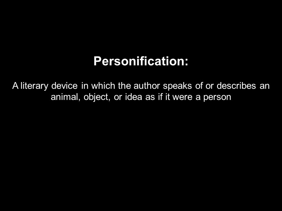 Personification: A literary device in which the author speaks of or describes an animal, object, or idea as if it were a person