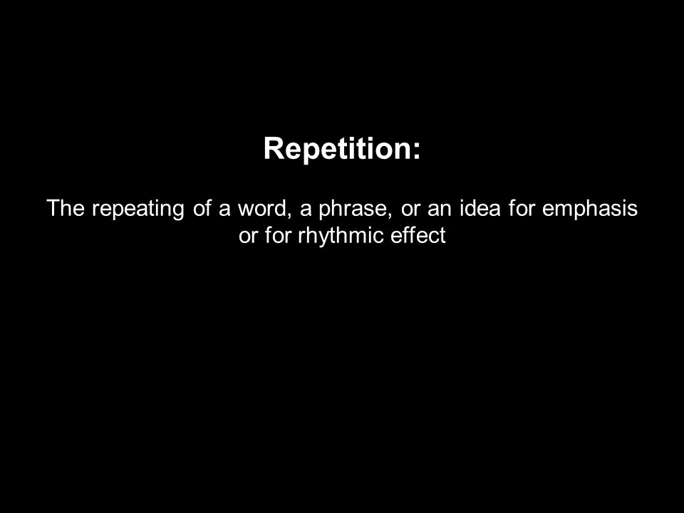 Repetition: The repeating of a word, a phrase, or an idea for emphasis or for rhythmic effect