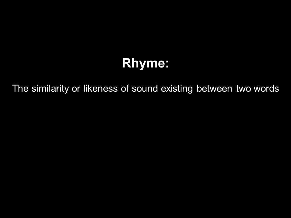 Rhyme: The similarity or likeness of sound existing between two words