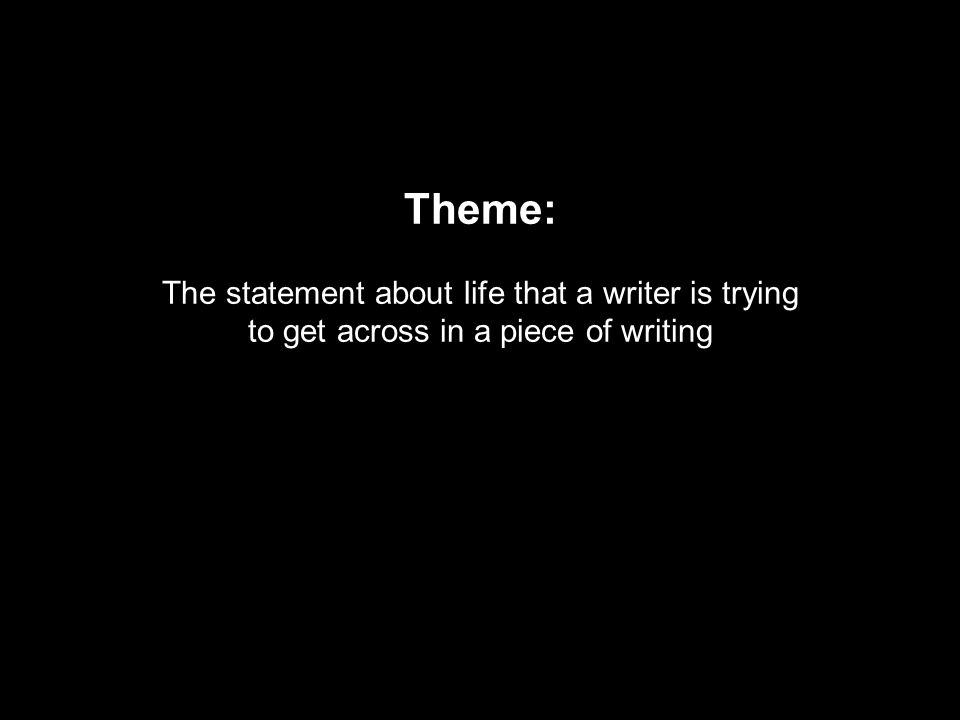 Theme: The statement about life that a writer is trying to get across in a piece of writing