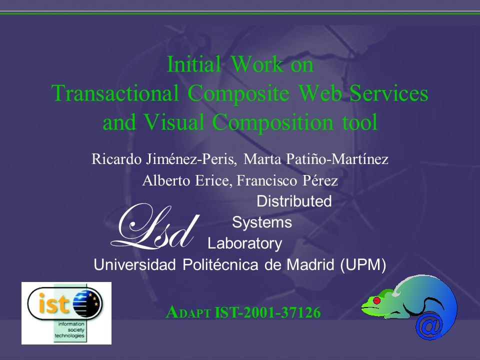 A DAPT IST Initial Work on Transactional Composite Web Services and Visual Composition tool Ricardo Jiménez-Peris, Marta Patiño-Martínez Alberto Erice, Francisco Pérez Distributed Systems Laboratory Universidad Politécnica de Madrid (UPM) Lsd