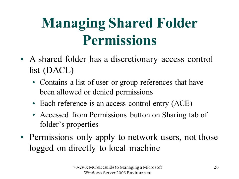 70-290: MCSE Guide to Managing a Microsoft Windows Server 2003 Environment 20 Managing Shared Folder Permissions A shared folder has a discretionary access control list (DACL) Contains a list of user or group references that have been allowed or denied permissions Each reference is an access control entry (ACE) Accessed from Permissions button on Sharing tab of folder's properties Permissions only apply to network users, not those logged on directly to local machine