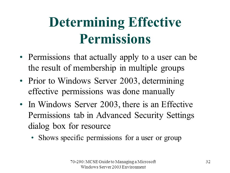 70-290: MCSE Guide to Managing a Microsoft Windows Server 2003 Environment 32 Determining Effective Permissions Permissions that actually apply to a user can be the result of membership in multiple groups Prior to Windows Server 2003, determining effective permissions was done manually In Windows Server 2003, there is an Effective Permissions tab in Advanced Security Settings dialog box for resource Shows specific permissions for a user or group